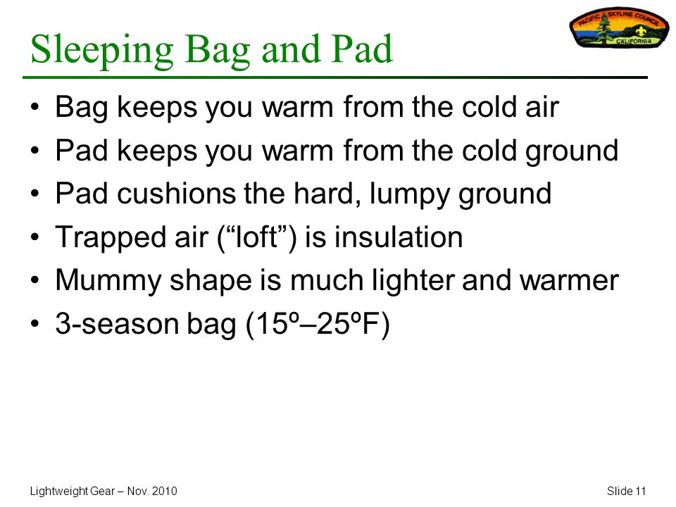 Lightweight Gear – Nov. 2010Slide 11 Sleeping Bag and Pad Bag keeps you warm from the cold air Pad keeps you warm from the cold ground Pad cushions th