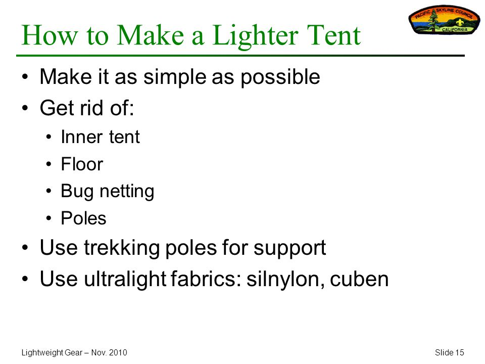 Lightweight Gear – Nov. 2010Slide 15 How to Make a Lighter Tent Make it as simple as possible Get rid of: Inner tent Floor Bug netting Poles Use trekk