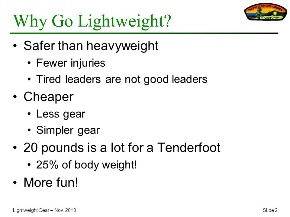Lightweight Gear – Nov. 2010Slide 2 Why Go Lightweight? Safer than heavyweight Fewer injuries Tired leaders are not good leaders Cheaper Less gear Sim