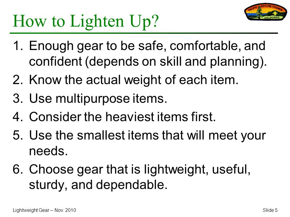 Lightweight Gear – Nov. 2010Slide 5 How to Lighten Up? 1.Enough gear to be safe, comfortable, and confident (depends on skill and planning). 2.Know th