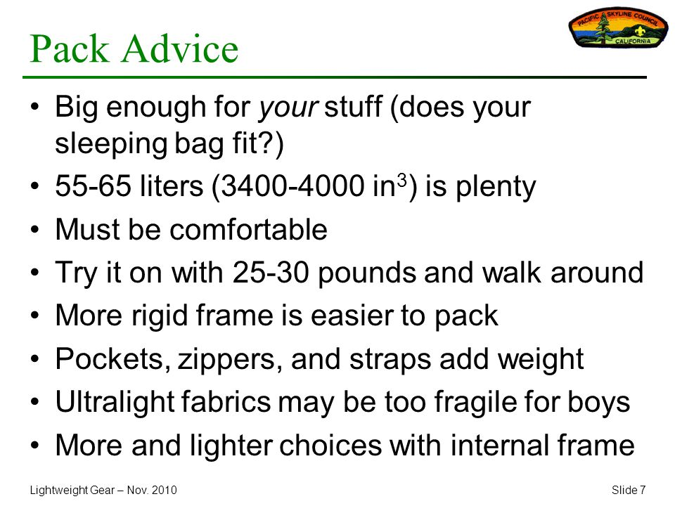 Lightweight Gear – Nov. 2010Slide 7 Pack Advice Big enough for your stuff (does your sleeping bag fit?) 55-65 liters (3400-4000 in 3 ) is plenty Must