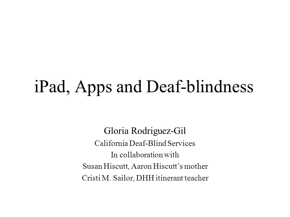 iPad, Apps and Deaf-blindness Gloria Rodriguez-Gil California Deaf-Blind Services In collaboration with Susan Hiscutt, Aaron Hiscutt's mother Cristi M.