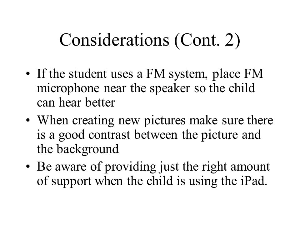 Considerations (Cont. 2) If the student uses a FM system, place FM microphone near the speaker so the child can hear better When creating new pictures