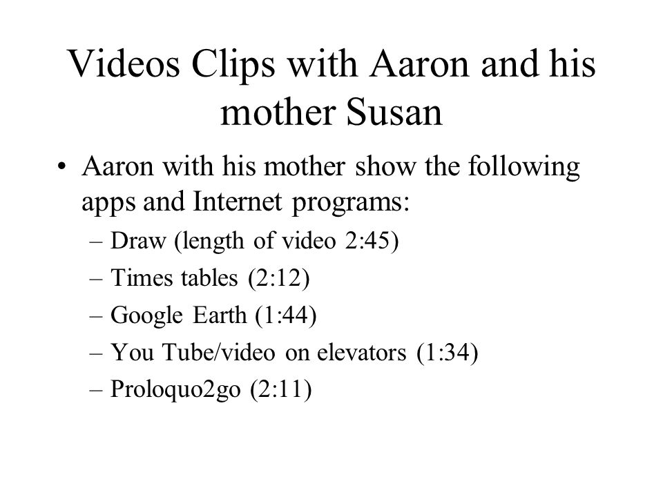 Videos Clips with Aaron and his mother Susan Aaron with his mother show the following apps and Internet programs: –Draw (length of video 2:45) –Times tables (2:12) –Google Earth (1:44) –You Tube/video on elevators (1:34) –Proloquo2go (2:11)