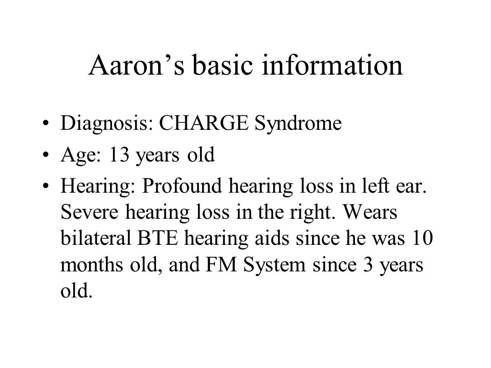 Aaron's basic information Diagnosis: CHARGE Syndrome Age: 13 years old Hearing: Profound hearing loss in left ear. Severe hearing loss in the right. W