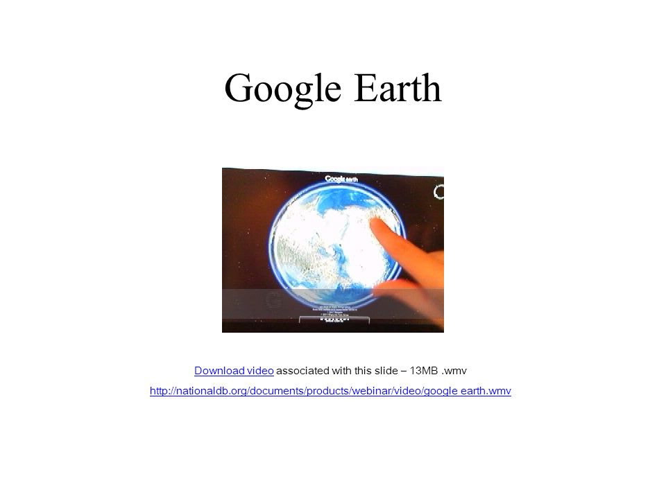 Google Earth Download videoDownload video associated with this slide – 13MB.wmv http://nationaldb.org/documents/products/webinar/video/google earth.wmv
