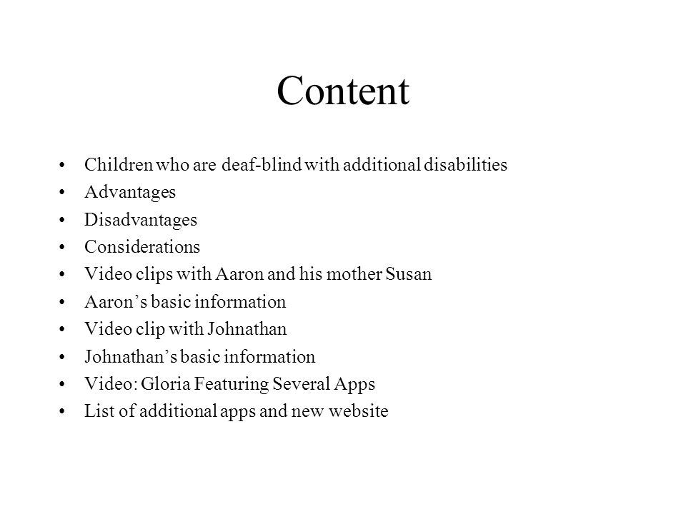 Content Children who are deaf-blind with additional disabilities Advantages Disadvantages Considerations Video clips with Aaron and his mother Susan Aaron's basic information Video clip with Johnathan Johnathan's basic information Video: Gloria Featuring Several Apps List of additional apps and new website