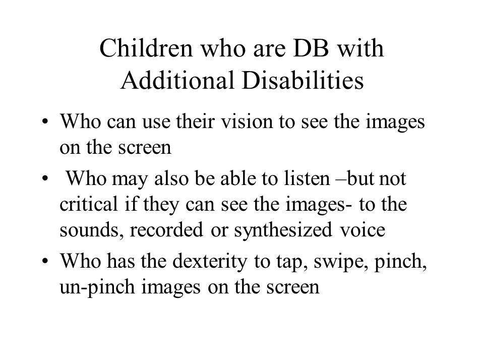 Children who are DB with Additional Disabilities Who can use their vision to see the images on the screen Who may also be able to listen –but not critical if they can see the images- to the sounds, recorded or synthesized voice Who has the dexterity to tap, swipe, pinch, un-pinch images on the screen