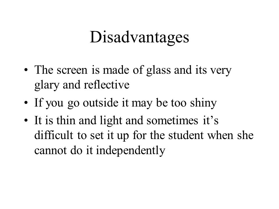 Disadvantages The screen is made of glass and its very glary and reflective If you go outside it may be too shiny It is thin and light and sometimes it's difficult to set it up for the student when she cannot do it independently