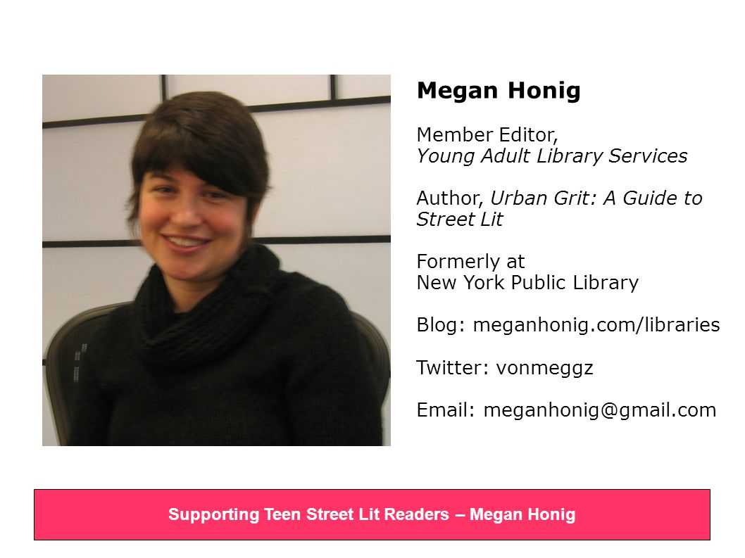 Megan Honig Member Editor, Young Adult Library Services Author, Urban Grit: A Guide to Street Lit Formerly at New York Public Library Blog: meganhonig.com/libraries Twitter: vonmeggz Email: meganhonig@gmail.com Supporting Teen Street Lit Readers – Megan Honig