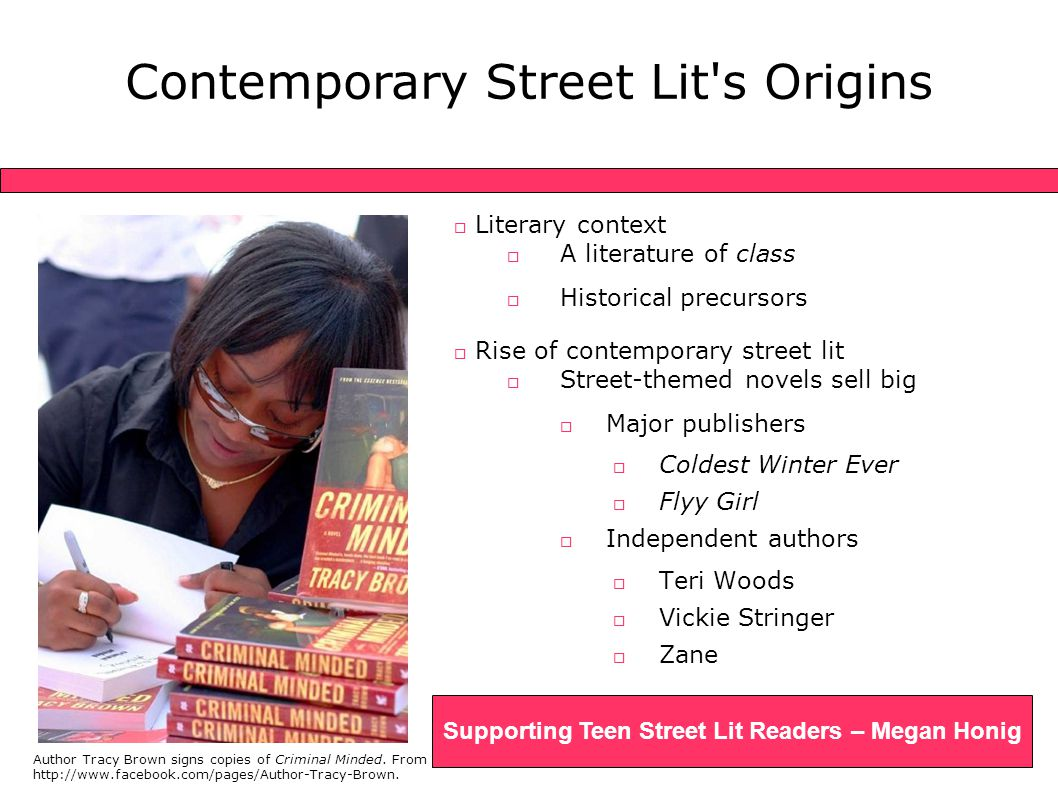  Literary context  A literature of class  Historical precursors  Rise of contemporary street lit  Street-themed novels sell big  Major publishers  Coldest Winter Ever  Flyy Girl  Independent authors  Teri Woods  Vickie Stringer  Zane Author Tracy Brown signs copies of Criminal Minded.