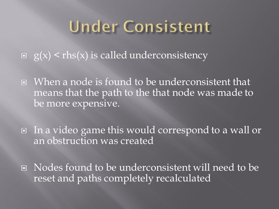  g(x) < rhs(x) is called underconsistency  When a node is found to be underconsistent that means that the path to the that node was made to be more expensive.