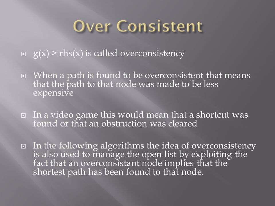  g(x) > rhs(x) is called overconsistency  When a path is found to be overconsistent that means that the path to that node was made to be less expensive  In a video game this would mean that a shortcut was found or that an obstruction was cleared  In the following algorithms the idea of overconsistency is also used to manage the open list by exploiting the fact that an overconsistant node implies that the shortest path has been found to that node.
