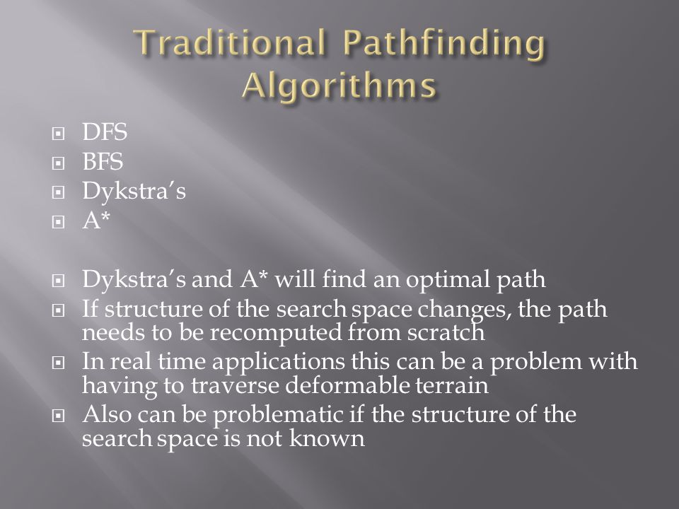  DFS  BFS  Dykstra's  A*  Dykstra's and A* will find an optimal path  If structure of the search space changes, the path needs to be recomputed from scratch  In real time applications this can be a problem with having to traverse deformable terrain  Also can be problematic if the structure of the search space is not known