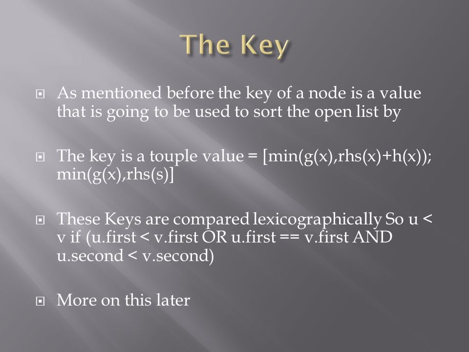  As mentioned before the key of a node is a value that is going to be used to sort the open list by  The key is a touple value = [min(g(x),rhs(x)+h(x)); min(g(x),rhs(s)]  These Keys are compared lexicographically So u < v if (u.first < v.first OR u.first == v.first AND u.second < v.second)  More on this later