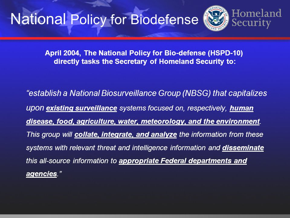 """National Policy for Biodefense April 2004, The National Policy for Bio-defense (HSPD-10) directly tasks the Secretary of Homeland Security to: """"establ"""