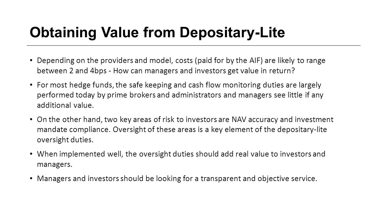 Obtaining Value from Depositary-Lite Depending on the providers and model, costs (paid for by the AIF) are likely to range between 2 and 4bps - How can managers and investors get value in return.