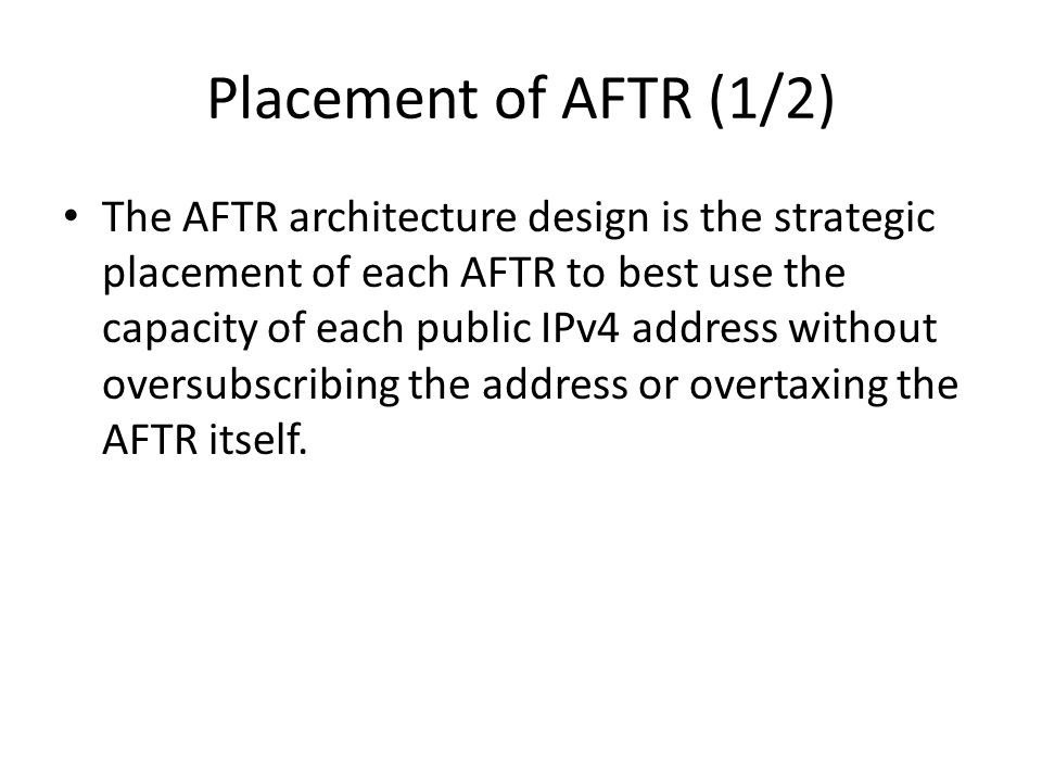 Placement of AFTR (1/2) The AFTR architecture design is the strategic placement of each AFTR to best use the capacity of each public IPv4 address without oversubscribing the address or overtaxing the AFTR itself.