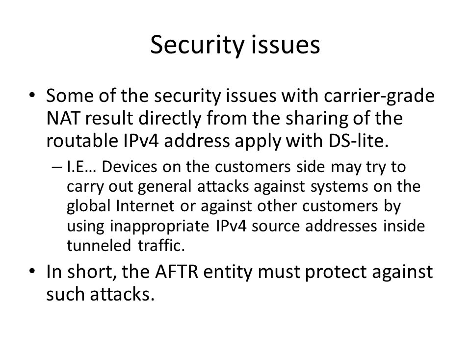 Security issues Some of the security issues with carrier-grade NAT result directly from the sharing of the routable IPv4 address apply with DS-lite.