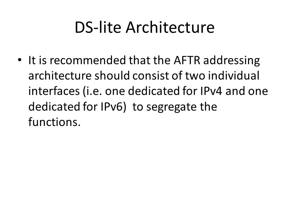 DS-lite Architecture It is recommended that the AFTR addressing architecture should consist of two individual interfaces (i.e.