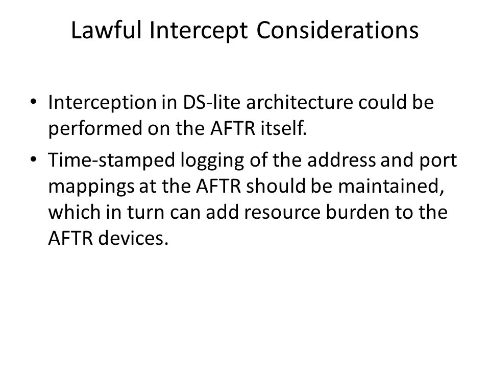 Lawful Intercept Considerations Interception in DS-lite architecture could be performed on the AFTR itself.