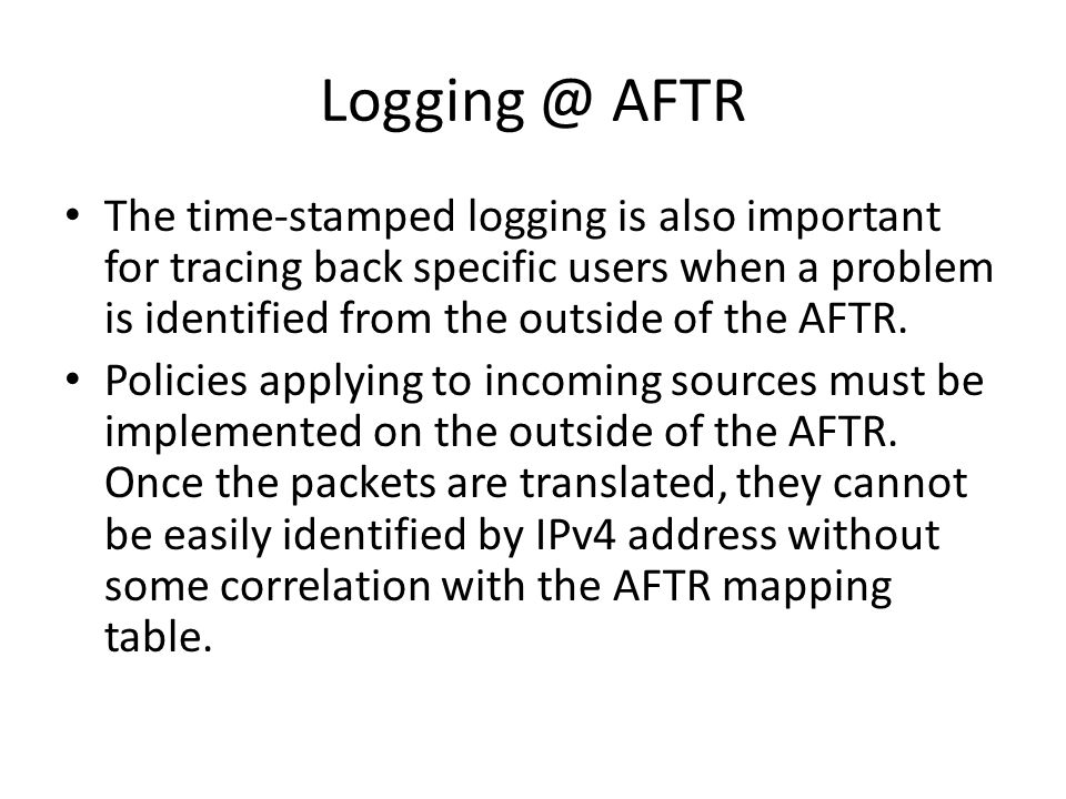 Logging @ AFTR The time-stamped logging is also important for tracing back specific users when a problem is identified from the outside of the AFTR.