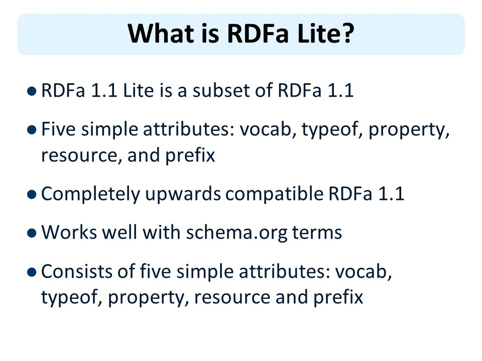 RDFa 1.1 Lite is a subset of RDFa 1.1 Five simple attributes: vocab, typeof, property, resource, and prefix Completely upwards compatible RDFa 1.1 Works well with schema.org terms Consists of five simple attributes: vocab, typeof, property, resource and prefix What is RDFa Lite