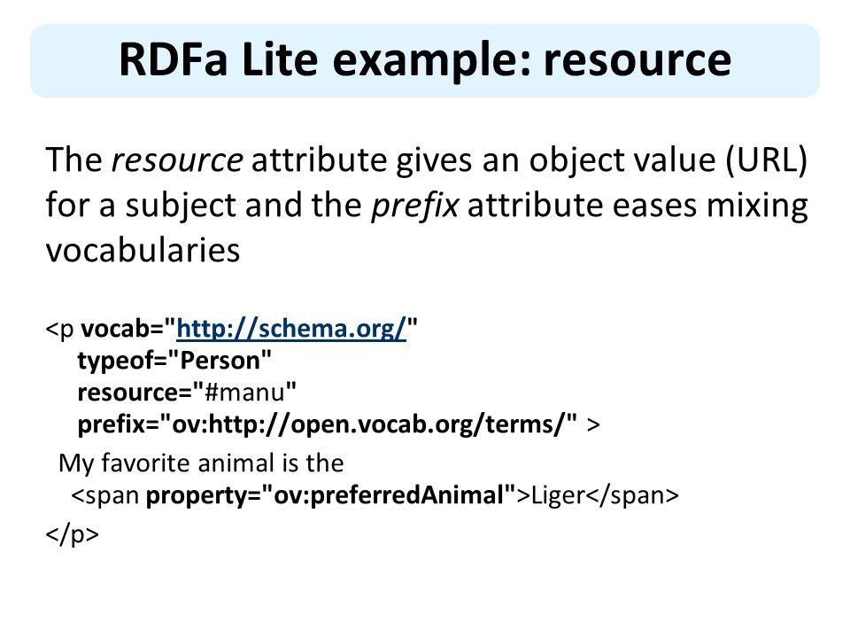 RDFa Lite example: resource The resource attribute gives an object value (URL) for a subject and the prefix attribute eases mixing vocabularies http://schema.org/ My favorite animal is the Liger