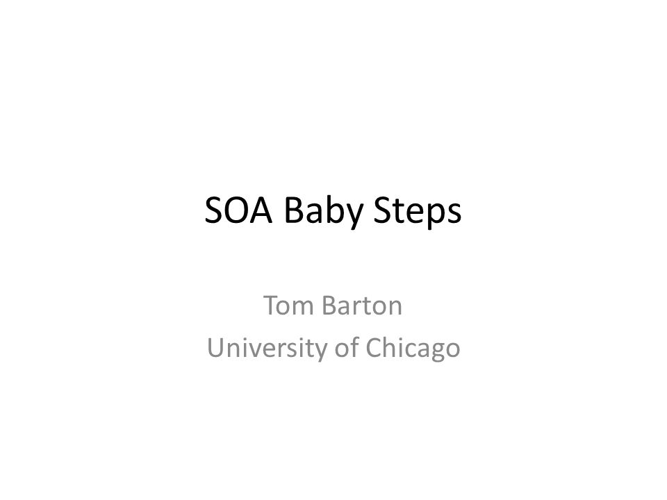 SOA Baby Steps Tom Barton University of Chicago