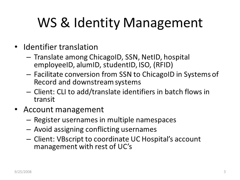WS & Identity Management Identifier translation – Translate among ChicagoID, SSN, NetID, hospital employeeID, alumID, studentID, ISO, (RFID) – Facilitate conversion from SSN to ChicagoID in Systems of Record and downstream systems – Client: CLI to add/translate identifiers in batch flows in transit Account management – Register usernames in multiple namespaces – Avoid assigning conflicting usernames – Client: VBscript to coordinate UC Hospital's account management with rest of UC's 9/25/20083