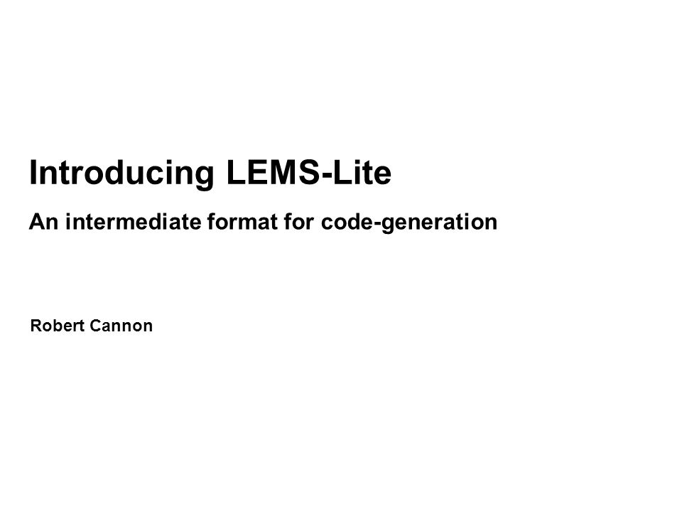 Introducing LEMS-Lite An intermediate format for code-generation Robert Cannon