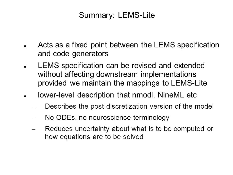 Summary: LEMS-Lite Acts as a fixed point between the LEMS specification and code generators LEMS specification can be revised and extended without affecting downstream implementations provided we maintain the mappings to LEMS-Lite lower-level description that nmodl, NineML etc – Describes the post-discretization version of the model – No ODEs, no neuroscience terminology – Reduces uncertainty about what is to be computed or how equations are to be solved