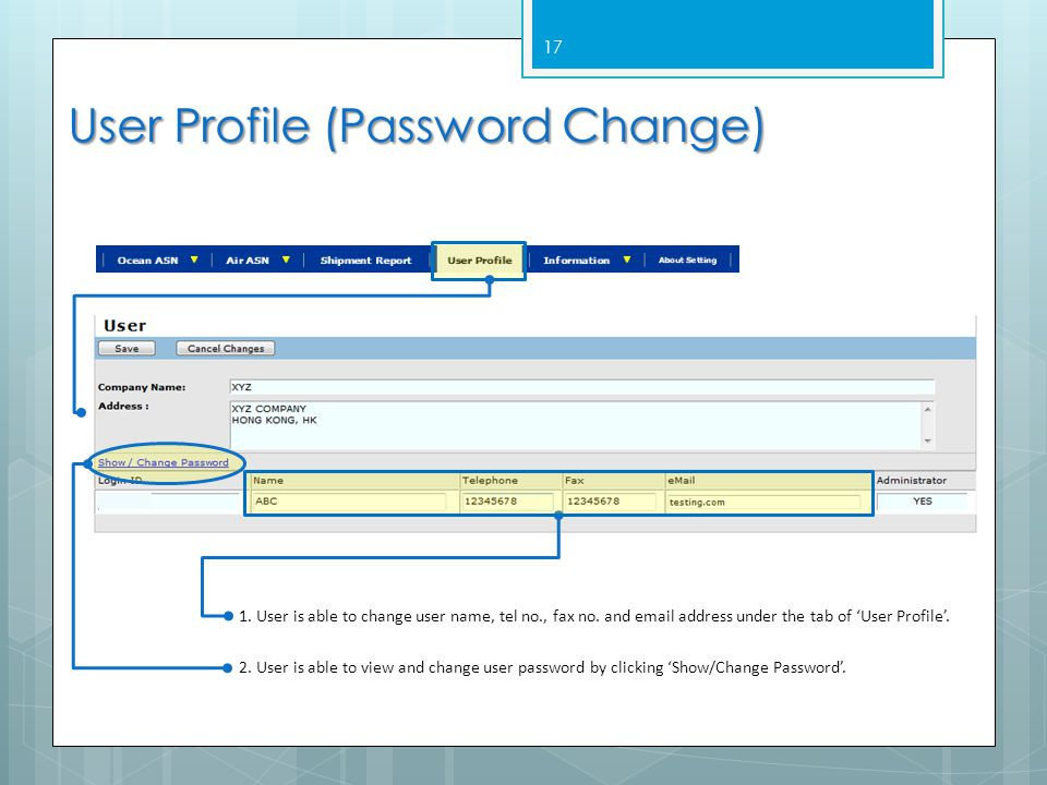17 User Profile (Password Change) 1. User is able to change user name, tel no., fax no. and email address under the tab of 'User Profile'. 2. User is