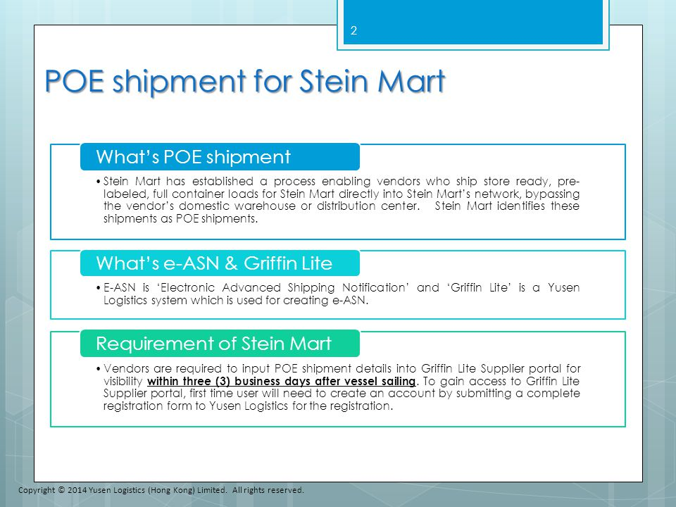 POE shipment for Stein Mart Stein Mart has established a process enabling vendors who ship store ready, pre- labeled, full container loads for Stein Mart directly into Stein Mart's network, bypassing the vendor's domestic warehouse or distribution center.