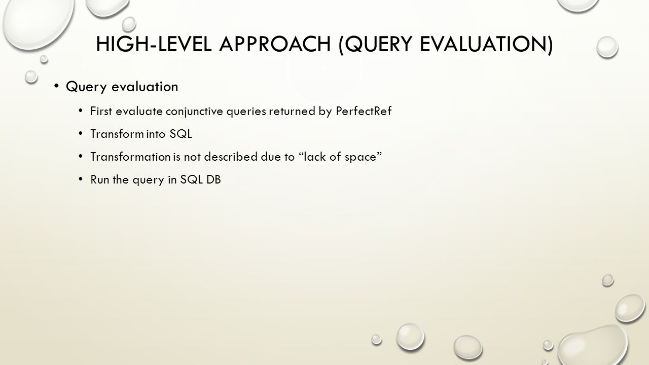 HIGH-LEVEL APPROACH (QUERY EVALUATION) Query evaluation First evaluate conjunctive queries returned by PerfectRef Transform into SQL Transformation is not described due to lack of space Run the query in SQL DB