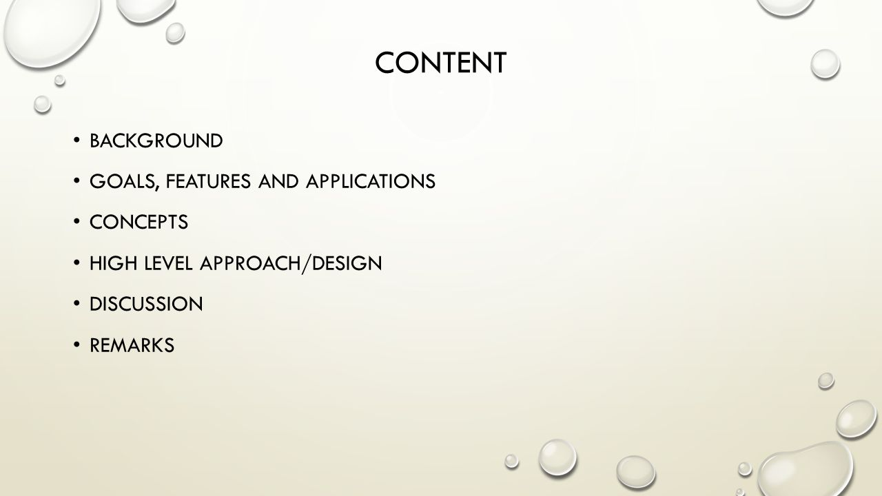CONTENT BACKGROUND GOALS, FEATURES AND APPLICATIONS CONCEPTS HIGH LEVEL APPROACH/DESIGN DISCUSSION REMARKS