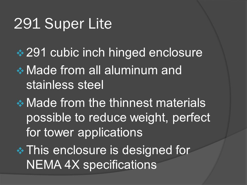 291 Super Lite  291 cubic inch hinged enclosure  Made from all aluminum and stainless steel  Made from the thinnest materials possible to reduce weight, perfect for tower applications  This enclosure is designed for NEMA 4X specifications
