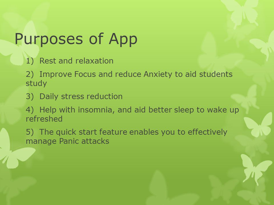 Purposes of App 1)Rest and relaxation 2)Improve Focus and reduce Anxiety to aid students study 3)Daily stress reduction 4)Help with insomnia, and aid better sleep to wake up refreshed 5)The quick start feature enables you to effectively manage Panic attacks
