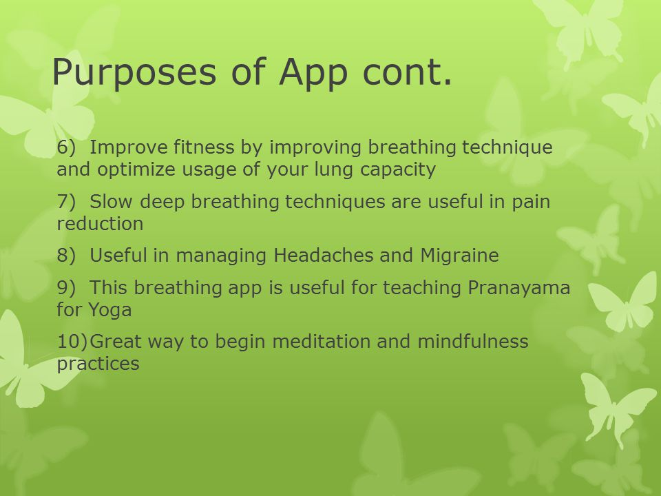 Purposes of App cont. 6)Improve fitness by improving breathing technique and optimize usage of your lung capacity 7)Slow deep breathing techniques are