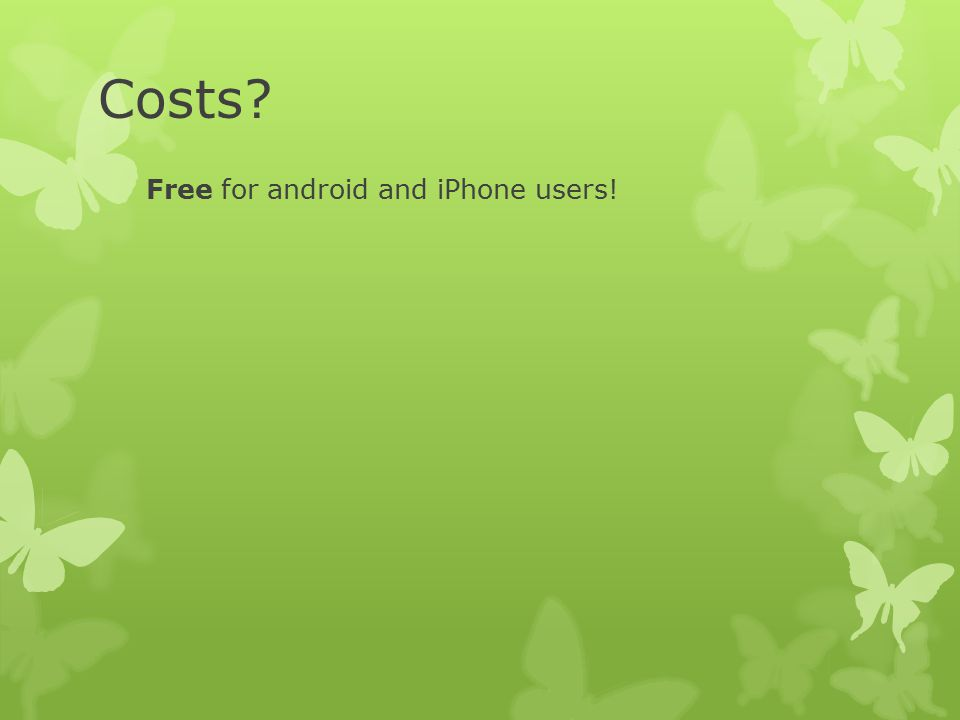 Costs? Free for android and iPhone users!