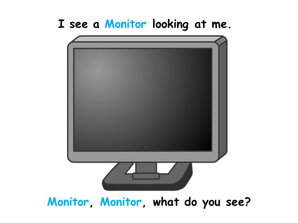 I see a Monitor looking at me. Monitor, Monitor, what do you see