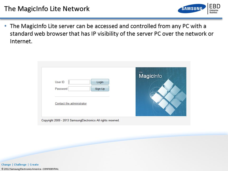 Change | Challenge | Create © 2012 Samsung Electronics America - CONFIDENTIAL The MagicInfo Lite Network The MagicInfo Lite server can be accessed and controlled from any PC with a standard web browser that has IP visibility of the server PC over the network or Internet.