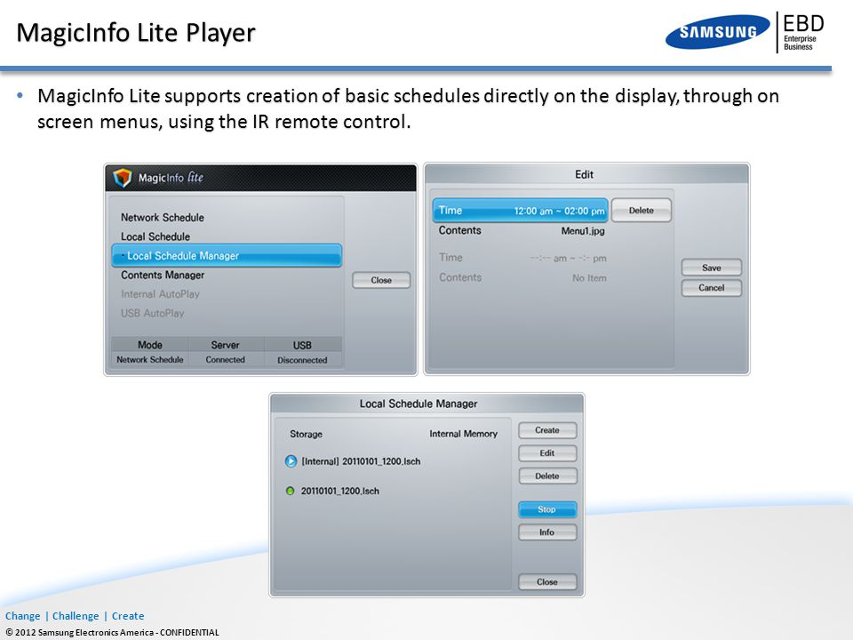 Change | Challenge | Create © 2012 Samsung Electronics America - CONFIDENTIAL MagicInfo Lite Player MagicInfo Lite supports creation of basic schedule