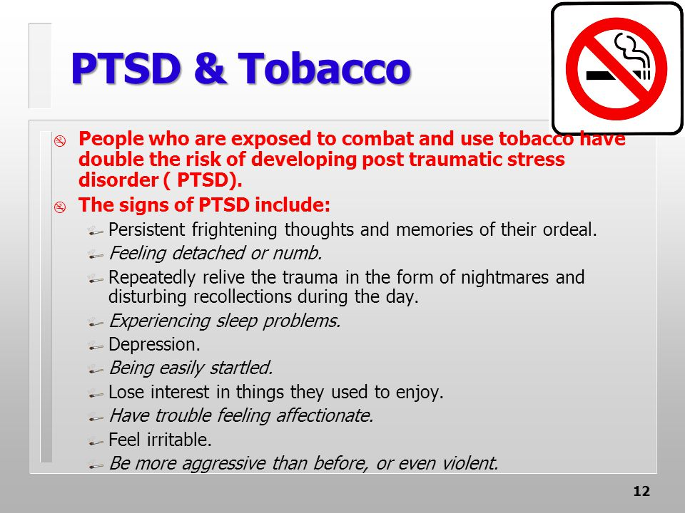 12 PTSD & Tobacco  People who are exposed to combat and use tobacco have double the risk of developing post traumatic stress disorder ( PTSD).