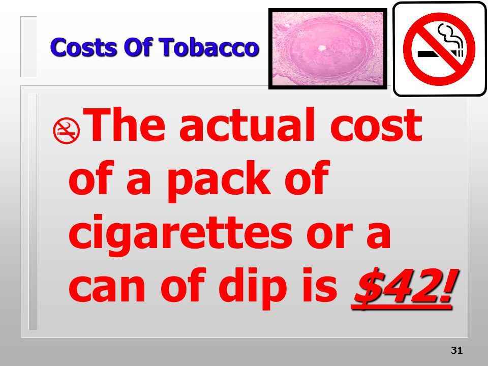31 Costs Of Tobacco $42!  The actual cost of a pack of cigarettes or a can of dip is $42!