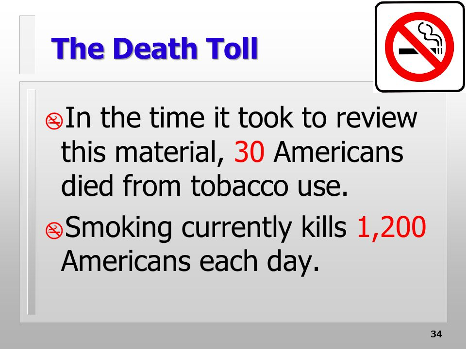 34 The Death Toll  In the time it took to review this material, 30 Americans died from tobacco use.