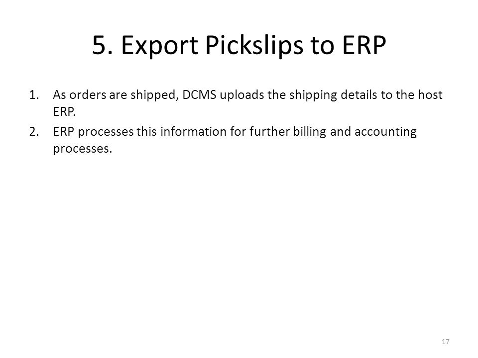 5. Export Pickslips to ERP 1.As orders are shipped, DCMS uploads the shipping details to the host ERP. 2.ERP processes this information for further bi