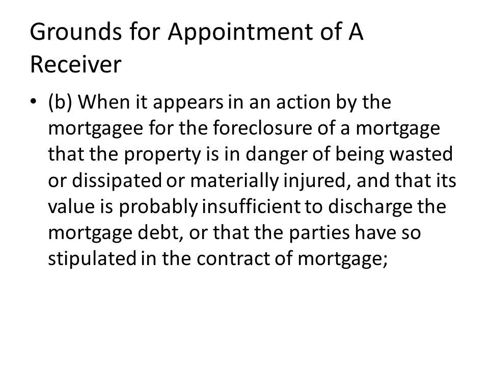 Grounds for Appointment of A Receiver (b) When it appears in an action by the mortgagee for the foreclosure of a mortgage that the property is in danger of being wasted or dissipated or materially injured, and that its value is probably insufficient to discharge the mortgage debt, or that the parties have so stipulated in the contract of mortgage;