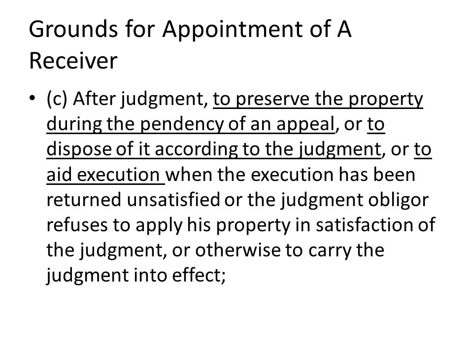 Grounds for Appointment of A Receiver (c) After judgment, to preserve the property during the pendency of an appeal, or to dispose of it according to the judgment, or to aid execution when the execution has been returned unsatisfied or the judgment obligor refuses to apply his property in satisfaction of the judgment, or otherwise to carry the judgment into effect;