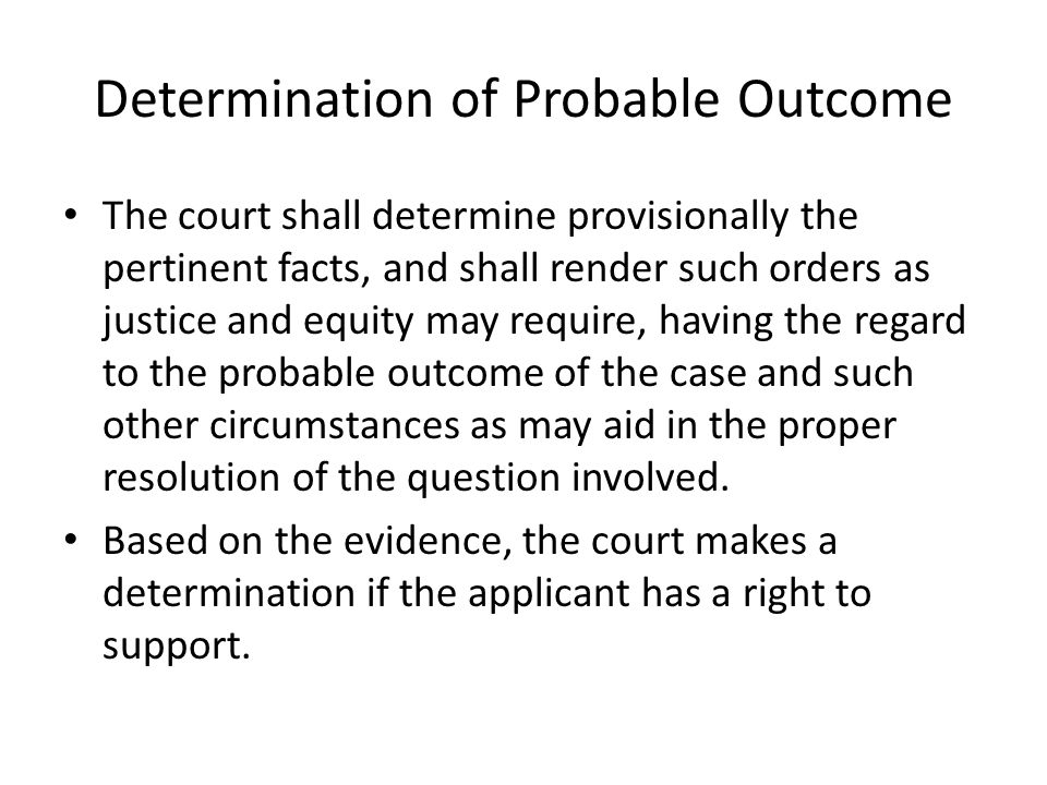 Determination of Probable Outcome The court shall determine provisionally the pertinent facts, and shall render such orders as justice and equity may require, having the regard to the probable outcome of the case and such other circumstances as may aid in the proper resolution of the question involved.